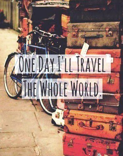 One day, I'll travel the world.