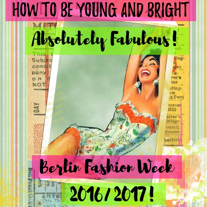 How to be young, bright and absolutely fabulous – showing your stuff at Berlin Fashion Week 2016 - 2017!