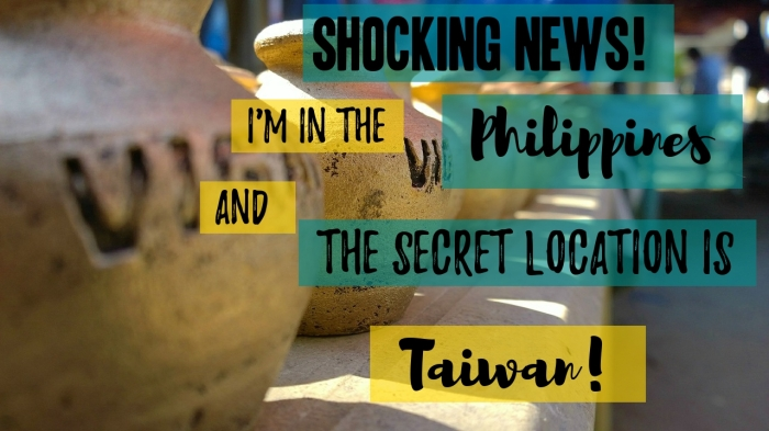 Shocking news! I'm in the Philippines and the secret location is Taiwan!
