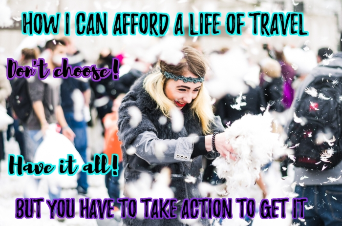 How I can afford a life of travel. Don't choose. Have it all! But you have to take action to get it!!