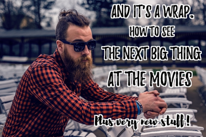 And it's a wrap! How to see the next big thing at the movies. Plus very new stuff!